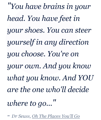 """You have brains in your  head. You have feet in  your shoes. You can steer  yourself in any direction  you choose. You're on  your own. And you know  what you know. And YOU  are the one who'll decide  where to go..."" - Dr Seuss, Oh The Places You'll Go"